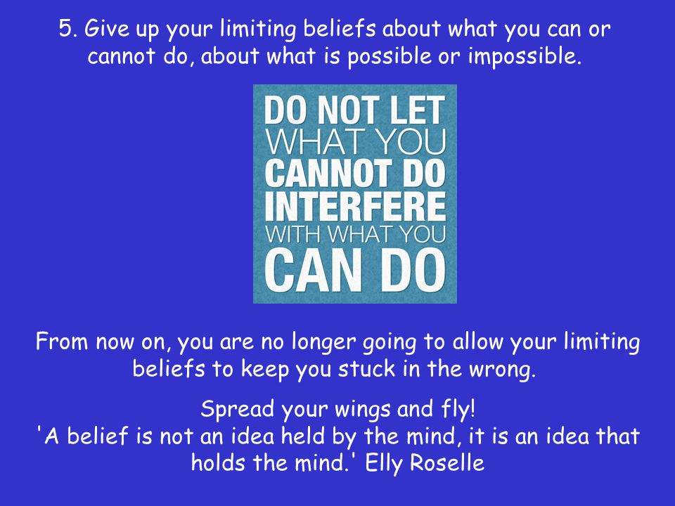 5. Give up your limiting beliefs about what you can or cannot do, about what is possible or impossible.