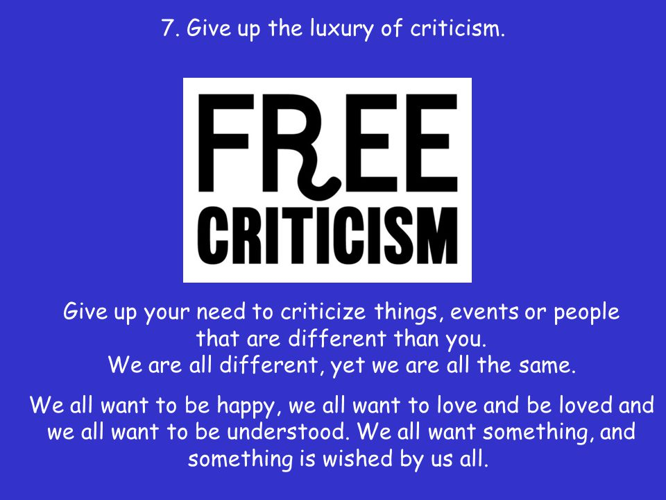 7. Give up the luxury of criticism.