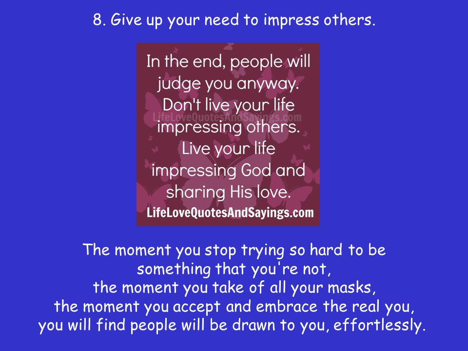 8. Give up your need to impress others.