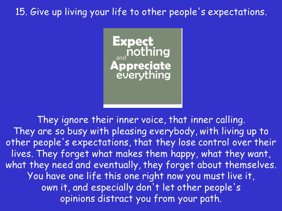 15. Give up living your life to other people s expectations.
