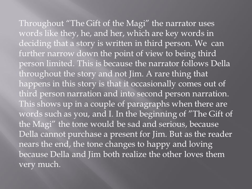 Throughout The Gift of the Magi the narrator uses words like they, he, and her, which are key words in deciding that a story is written in third person.