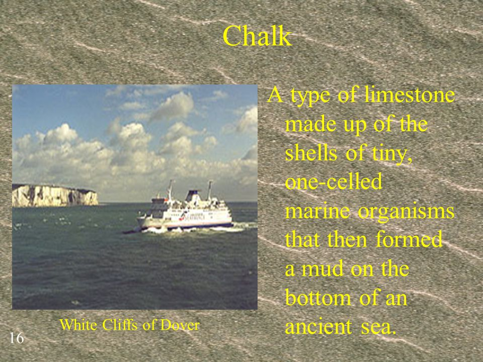 Chalk A type of limestone made up of the shells of tiny, one-celled marine organisms that then formed a mud on the bottom of an ancient sea.