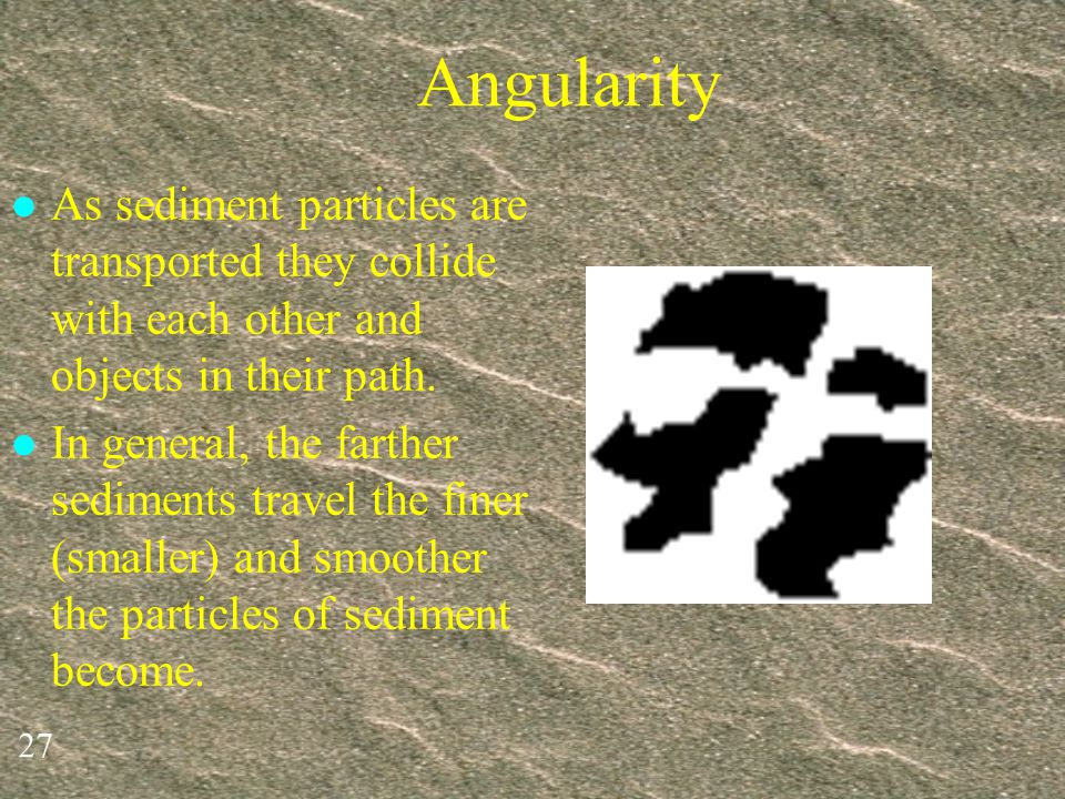 Angularity As sediment particles are transported they collide with each other and objects in their path.