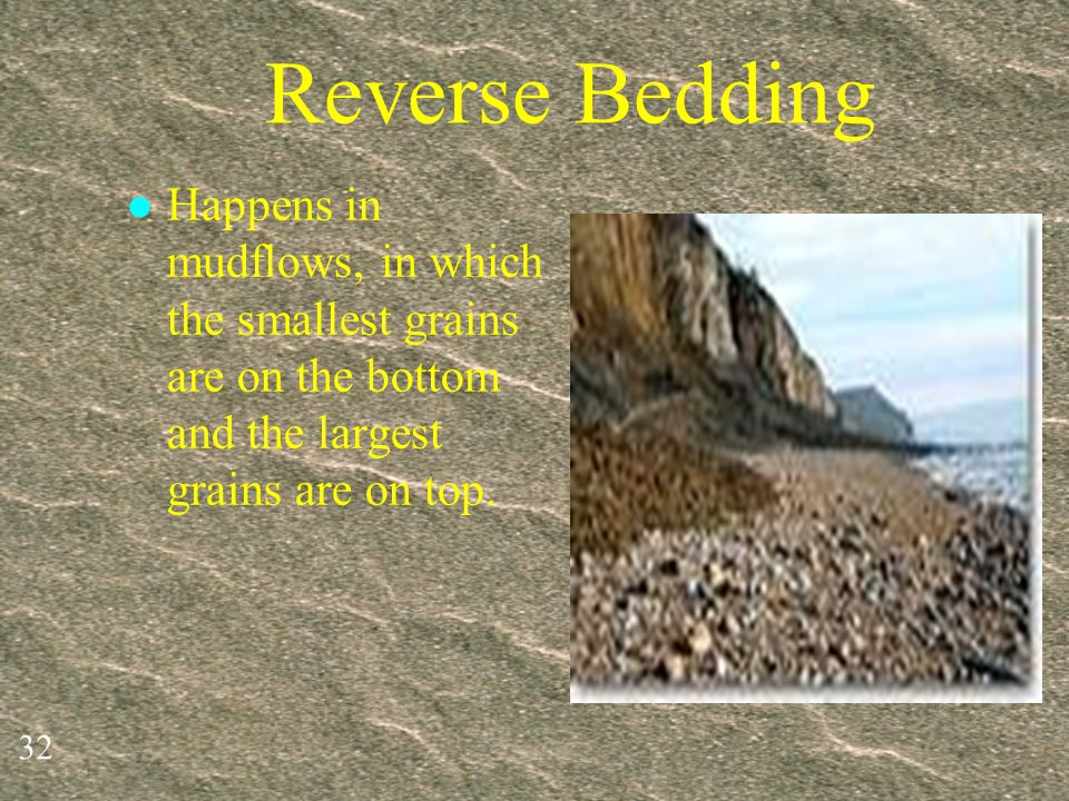 Reverse Bedding Happens in mudflows, in which the smallest grains are on the bottom and the largest grains are on top.