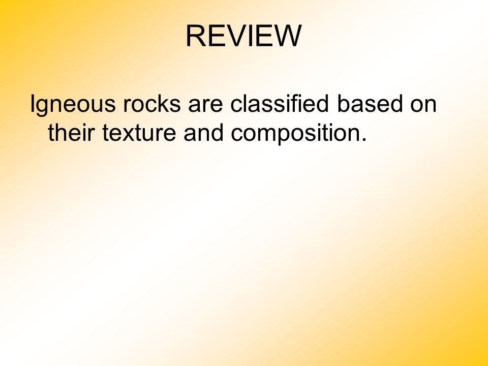 REVIEW Igneous rocks are classified based on their texture and composition.
