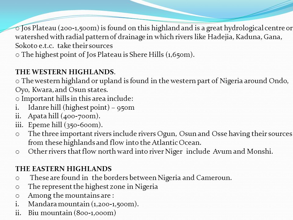 Jos Plateau (200-1,500m) is found on this highland and is a great hydrological centre or watershed with radial pattern of drainage in which rivers like Hadejia, Kaduna, Gana, Sokoto e.t.c. take their sources