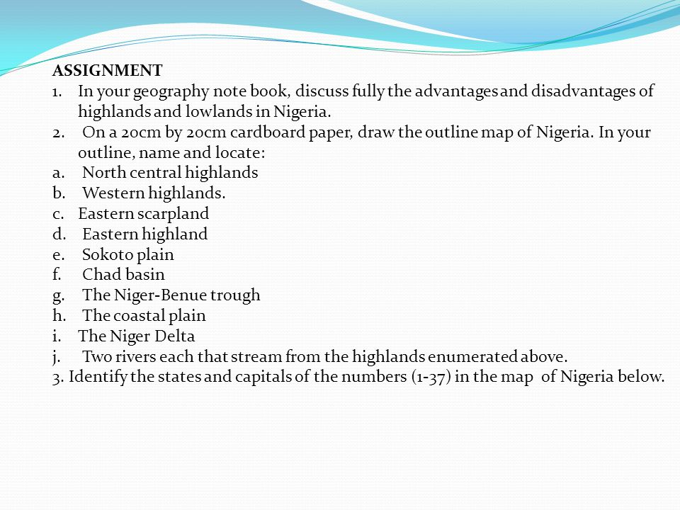 ASSIGNMENT In your geography note book, discuss fully the advantages and disadvantages of highlands and lowlands in Nigeria.