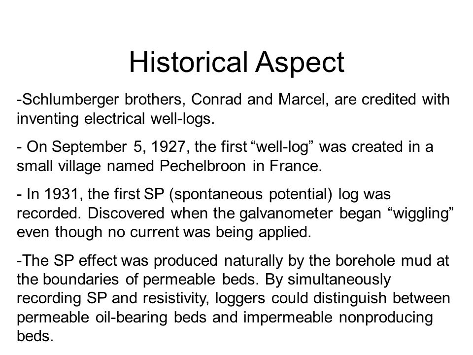 Historical Aspect Schlumberger brothers, Conrad and Marcel, are credited with inventing electrical well-logs.