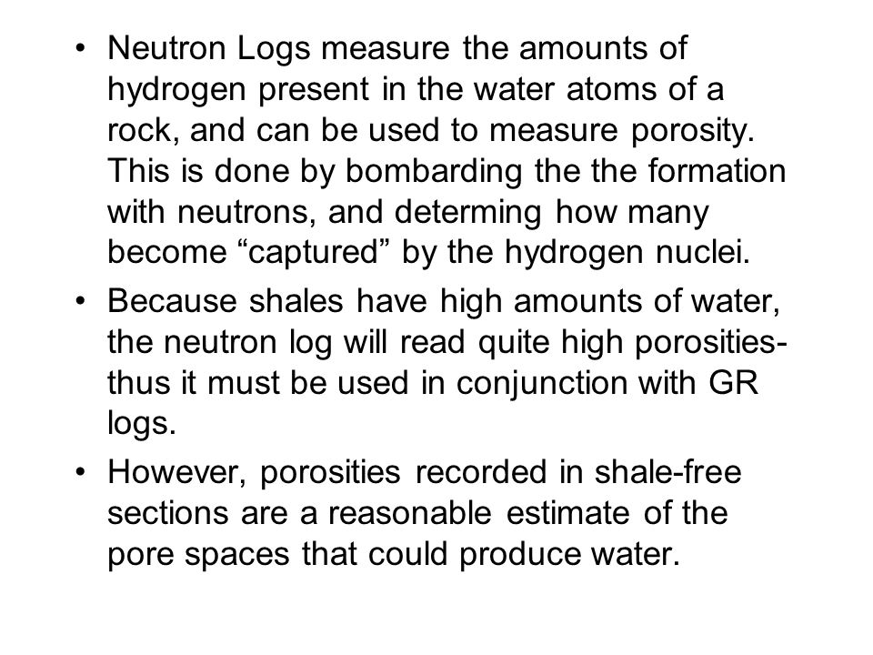 Neutron Logs measure the amounts of hydrogen present in the water atoms of a rock, and can be used to measure porosity. This is done by bombarding the the formation with neutrons, and determing how many become captured by the hydrogen nuclei.