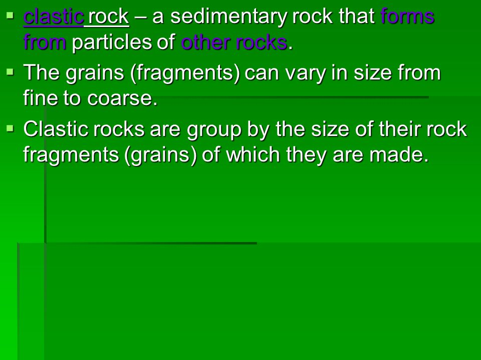 clastic rock – a sedimentary rock that forms from particles of other rocks.