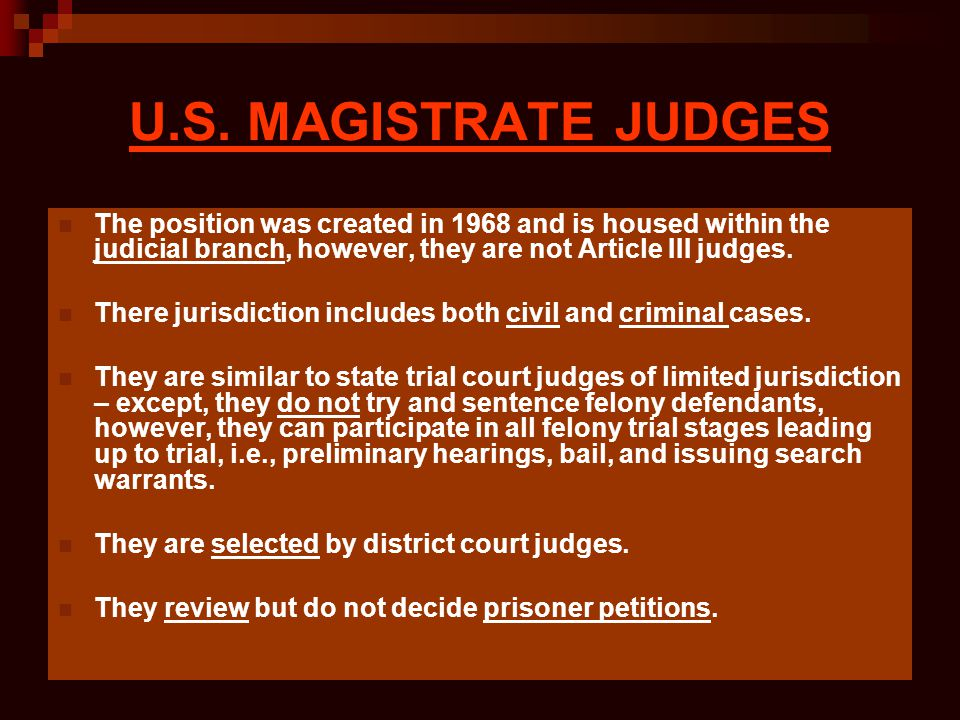 U.S. MAGISTRATE JUDGES The position was created in 1968 and is housed within the judicial branch, however, they are not Article III judges.