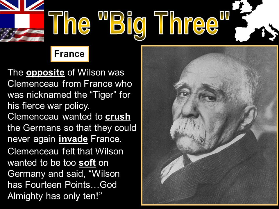 The Big Three France. The opposite of Wilson was Clemenceau from France who was nicknamed the Tiger for his fierce war policy.