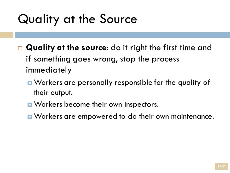 Quality at the Source Quality at the source: do it right the first time and if something goes wrong, stop the process immediately.
