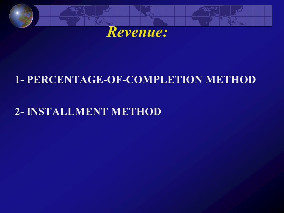 Revenue: 1- PERCENTAGE-OF-COMPLETION METHOD 2- INSTALLMENT METHOD