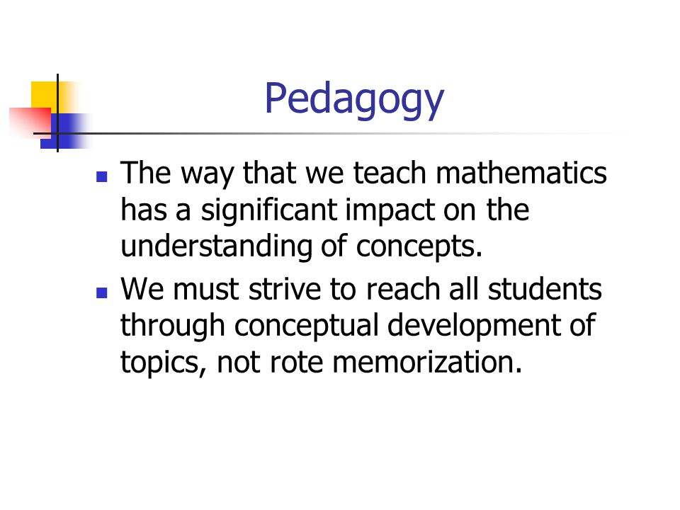 Pedagogy The way that we teach mathematics has a significant impact on the understanding of concepts.