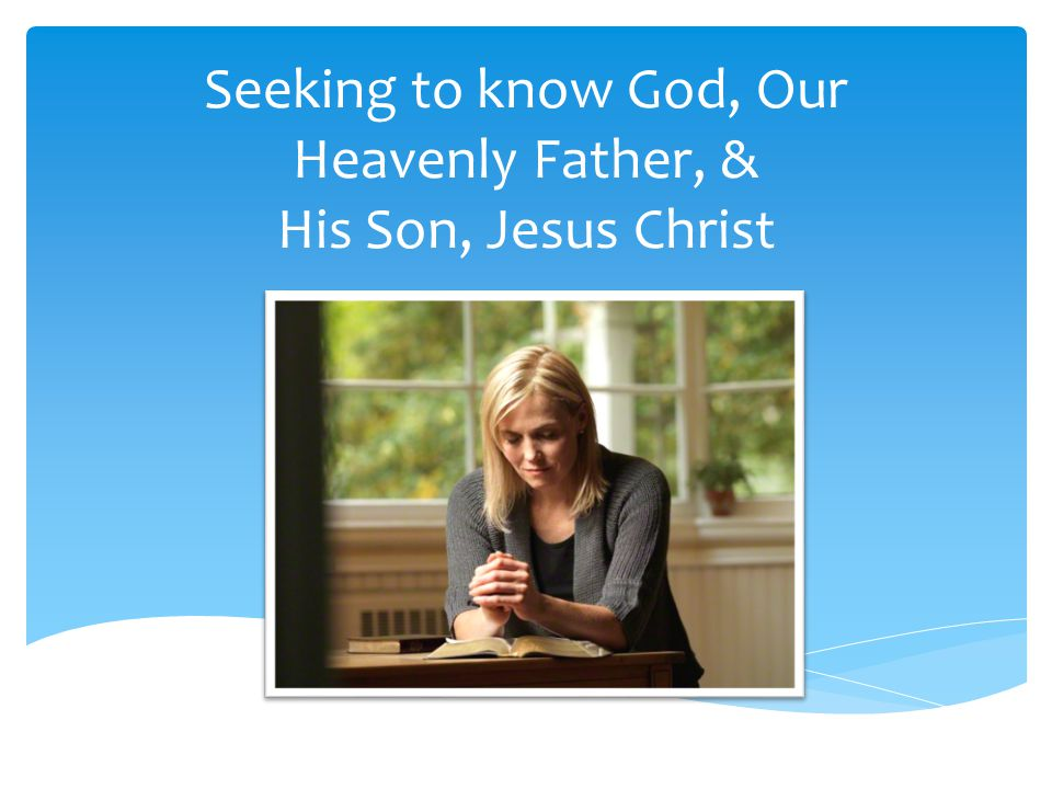Seeking to know God, Our Heavenly Father, & His Son, Jesus Christ