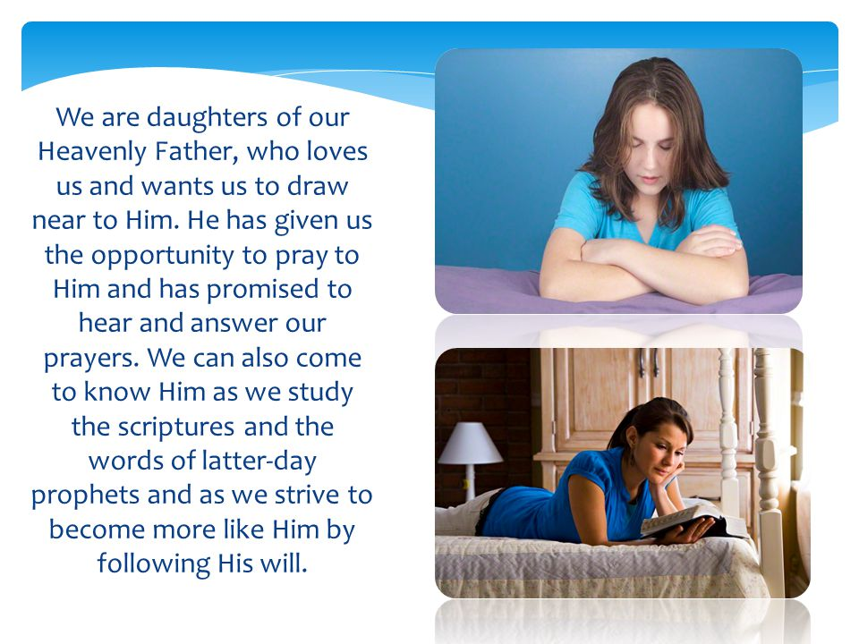 We are daughters of our Heavenly Father, who loves us and wants us to draw near to Him.