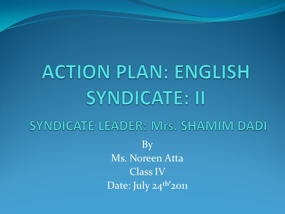 ACTION PLAN: ENGLISH SYNDICATE: II SYNDICATE LEADER: Mrs. SHAMIM DADI