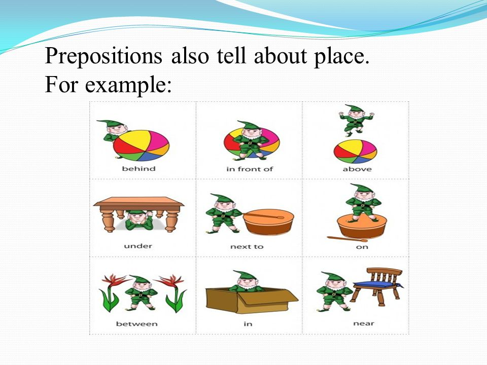 Prepositions also tell about place. For example: