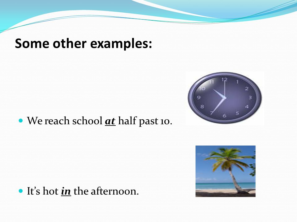 Some other examples: We reach school at half past 10.