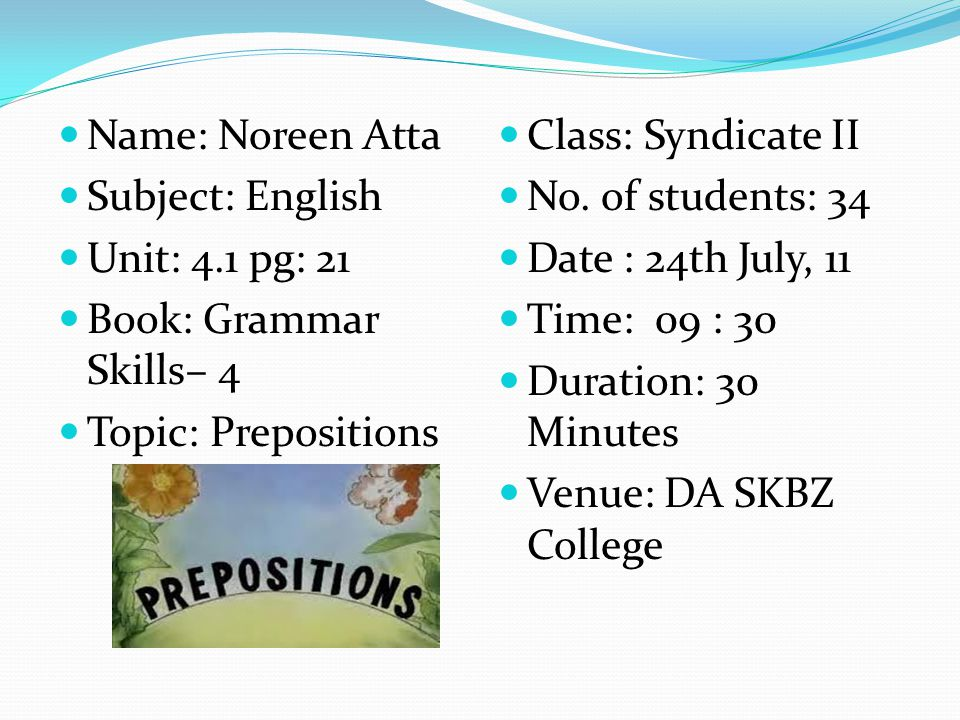 Name: Noreen Atta Subject: English. Unit: 4.1 pg: 21. Book: Grammar Skills– 4. Topic: Prepositions.