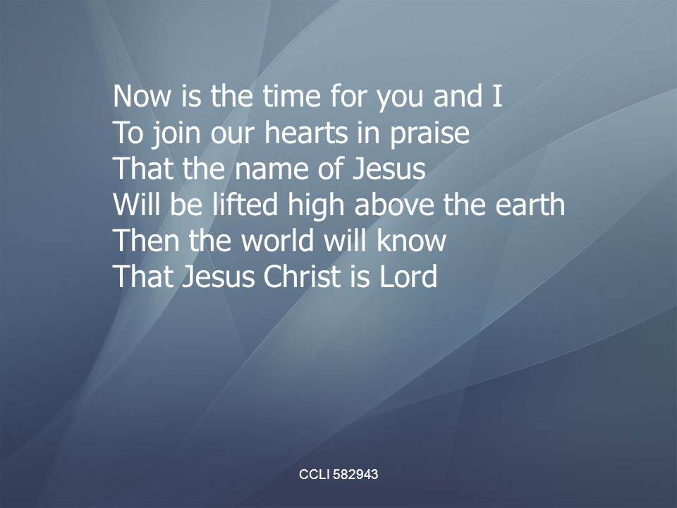 Now is the time for you and I To join our hearts in praise