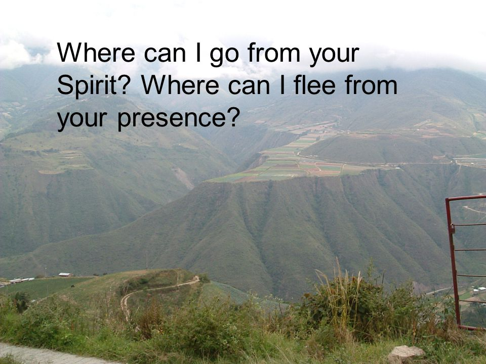 Where can I go from your Spirit Where can I flee from your presence