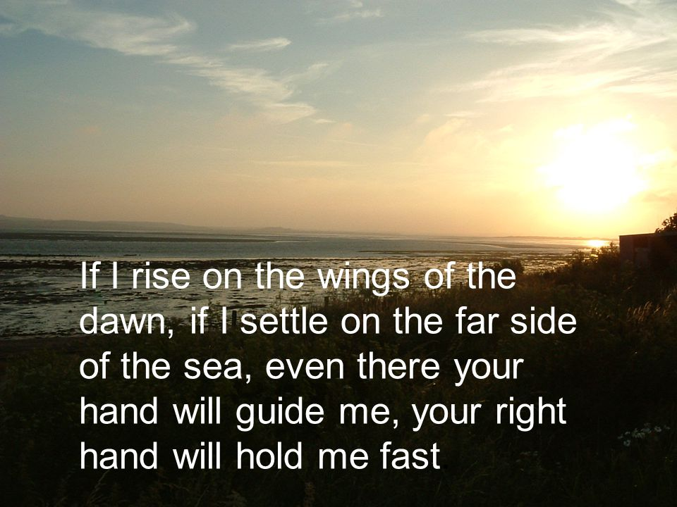 If I rise on the wings of the dawn, if I settle on the far side of the sea, even there your hand will guide me, your right hand will hold me fast.
