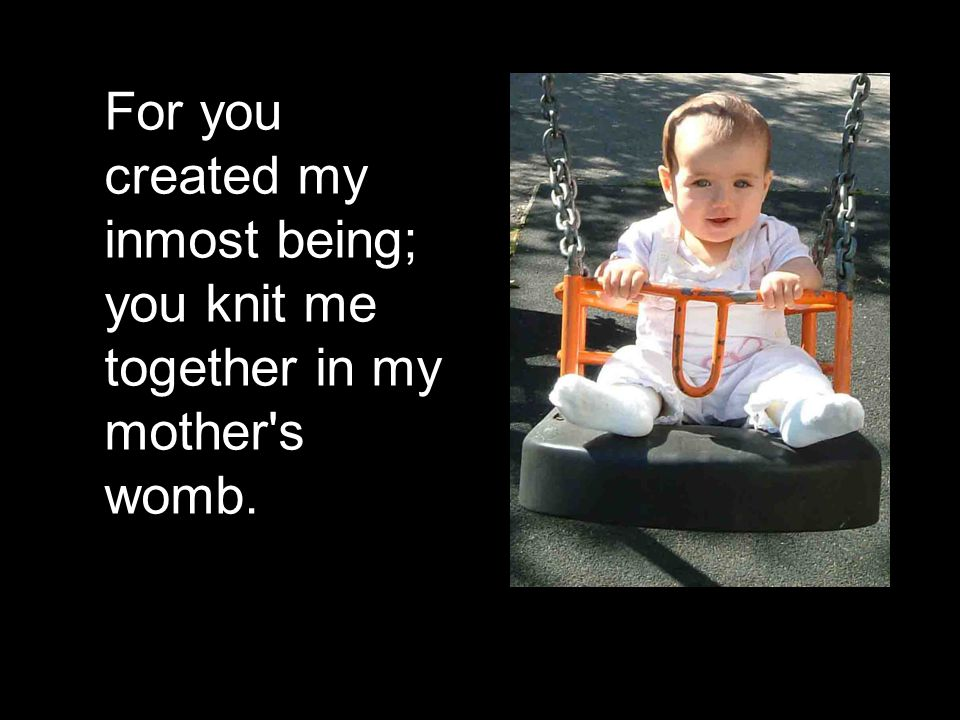 For you created my inmost being; you knit me together in my mother s womb.