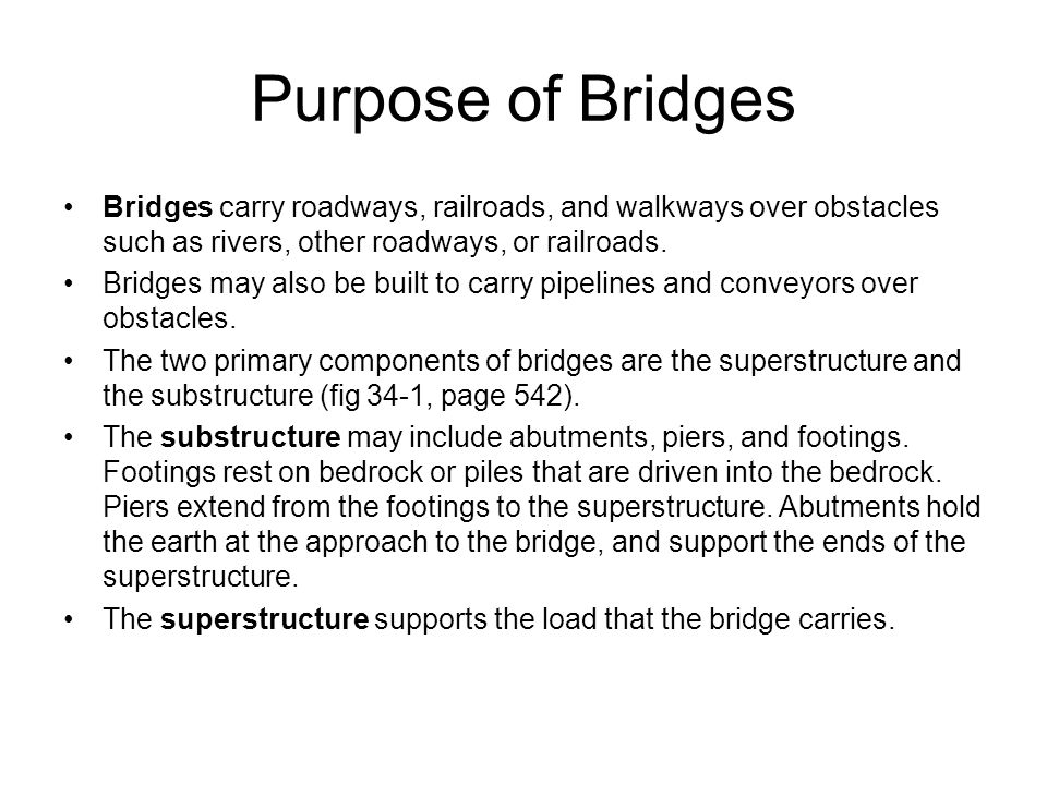 Purpose of Bridges Bridges carry roadways, railroads, and walkways over obstacles such as rivers, other roadways, or railroads.