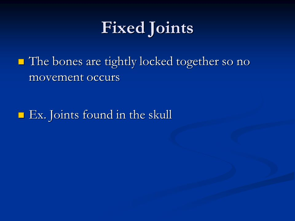 Fixed Joints The bones are tightly locked together so no movement occurs.
