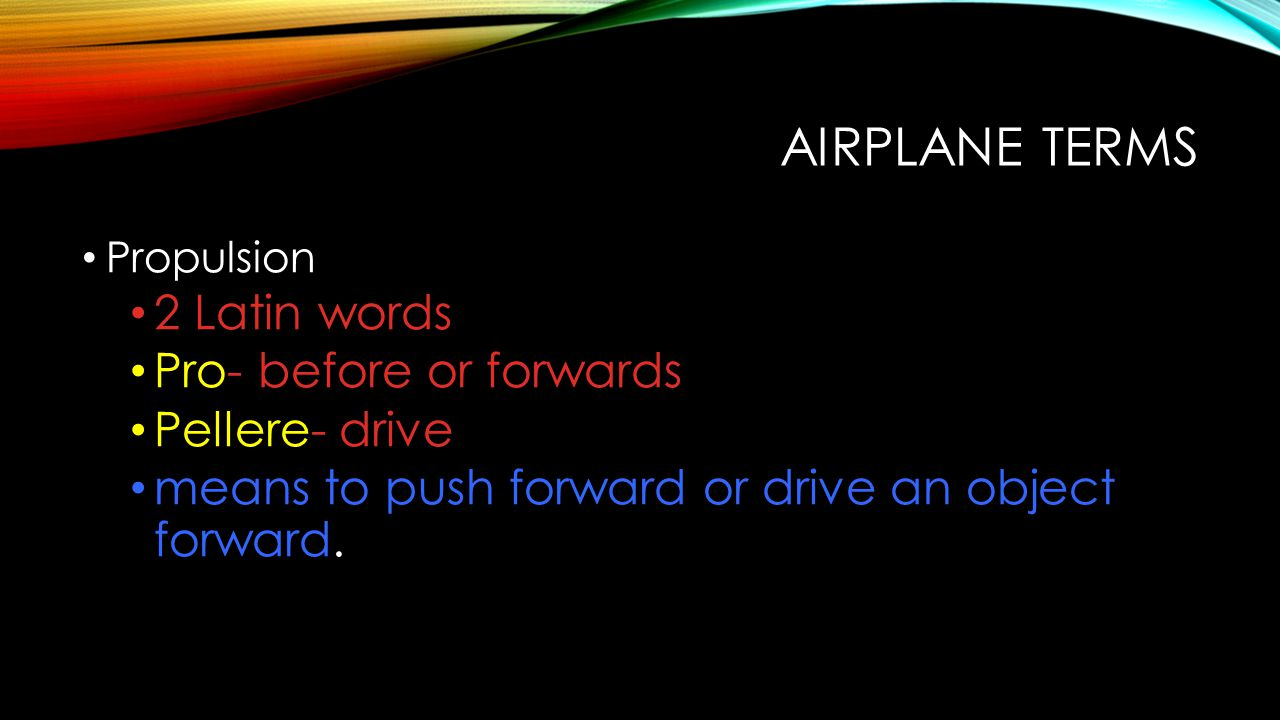 Airplane Terms 2 Latin words Pro- before or forwards Pellere- drive