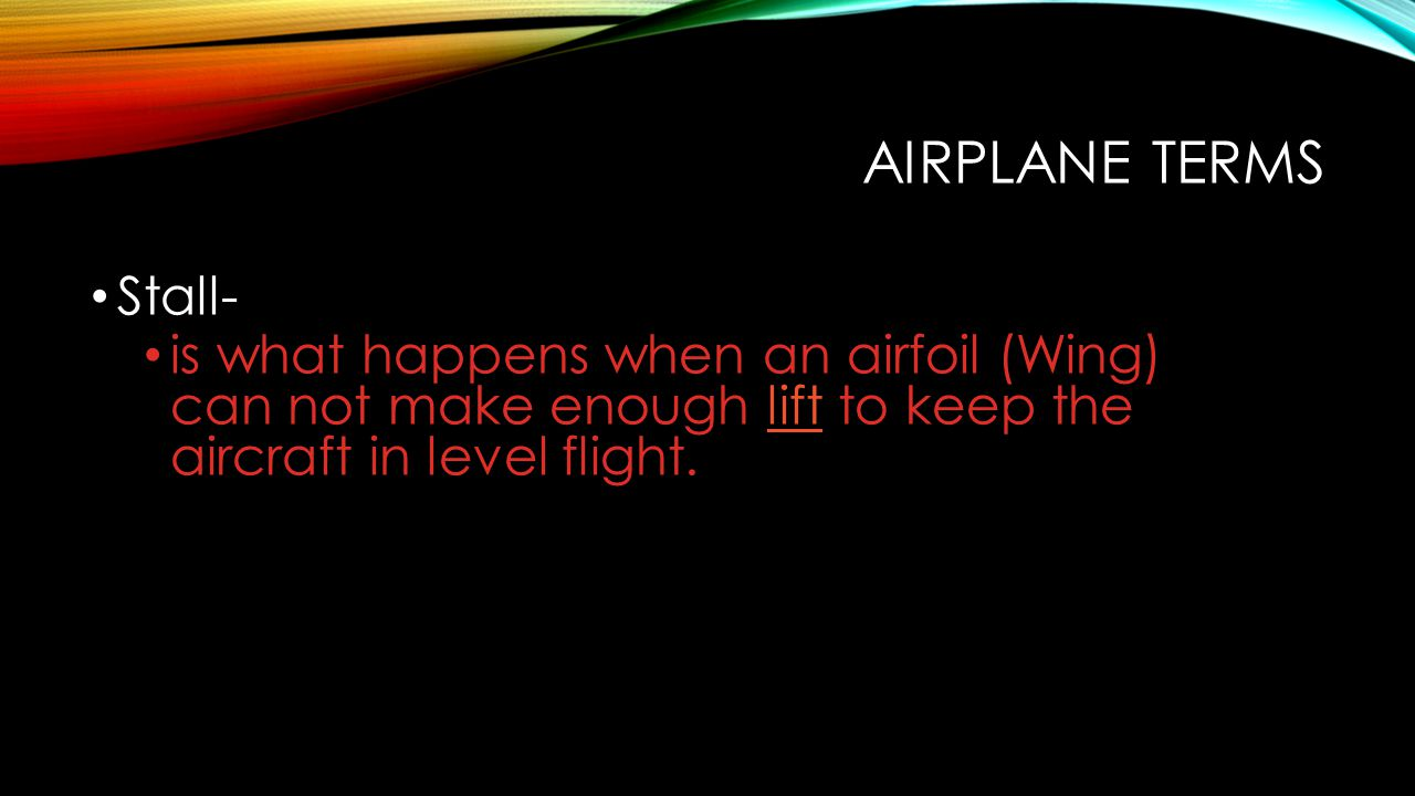 Airplane Terms Stall- is what happens when an airfoil (Wing) can not make enough lift to keep the aircraft in level flight.