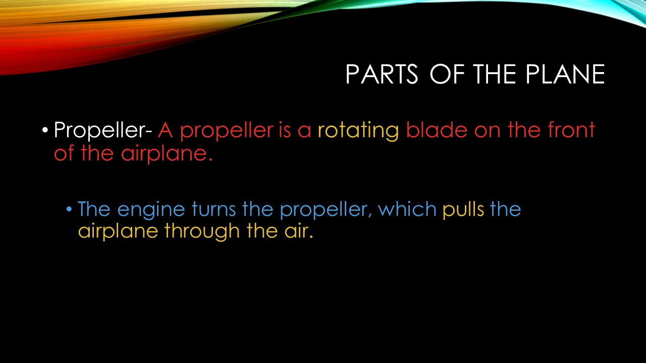 Parts of the Plane Propeller- A propeller is a rotating blade on the front of the airplane.