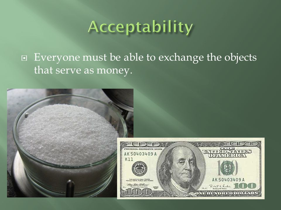 Acceptability Everyone must be able to exchange the objects that serve as money.