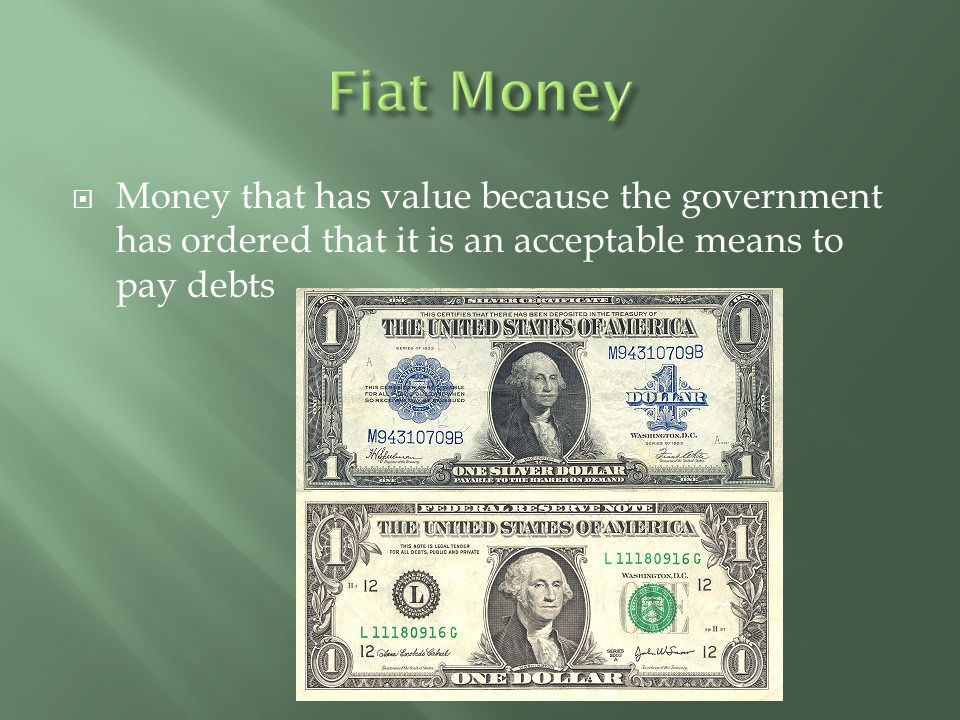 Fiat Money Money that has value because the government has ordered that it is an acceptable means to pay debts.
