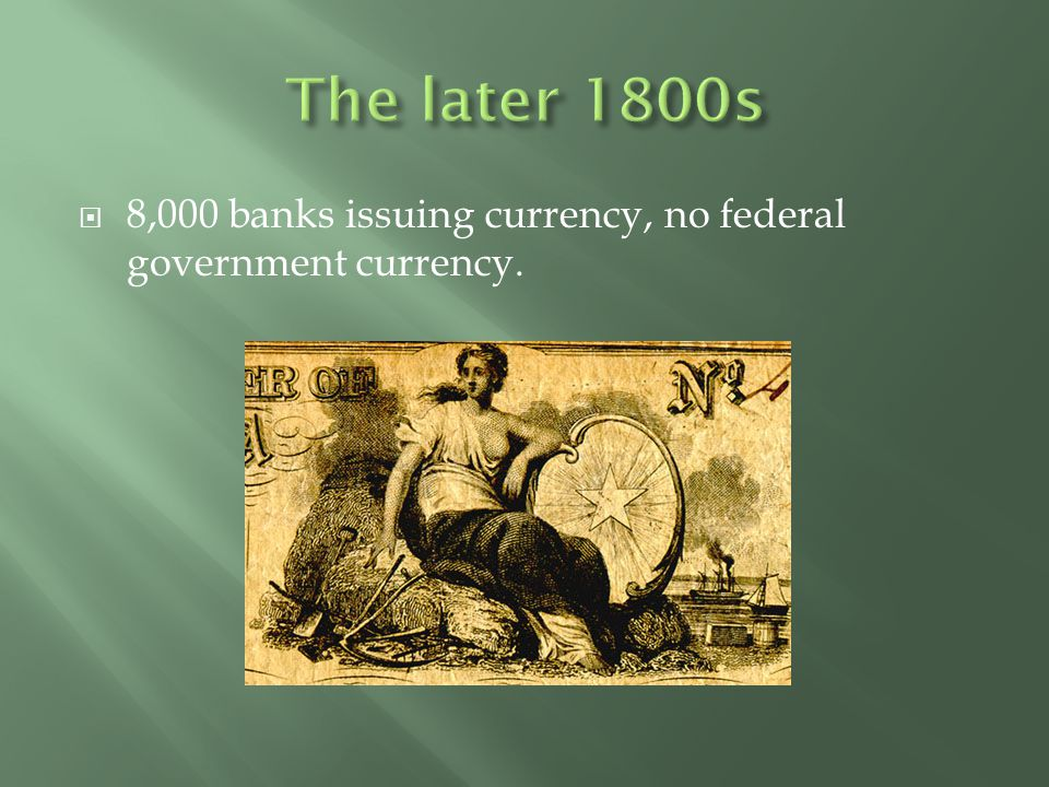 The later 1800s 8,000 banks issuing currency, no federal government currency.