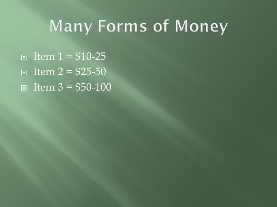 Many Forms of Money Item 1 = $10-25 Item 2 = $25-50 Item 3 = $50-100