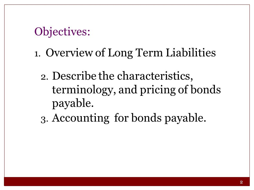 Objectives: Overview of Long Term Liabilities. Describe the characteristics, terminology, and pricing of bonds payable.