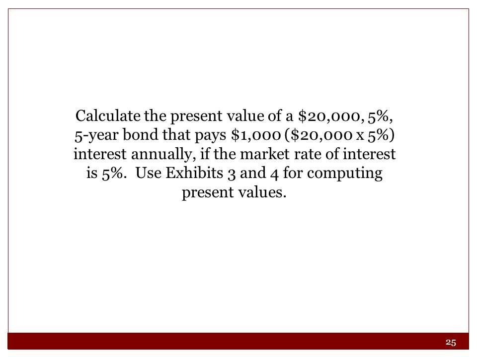 Calculate the present value of a $20,000, 5%, 5-year bond that pays $1,000 ($20,000 x 5%) interest annually, if the market rate of interest is 5%.
