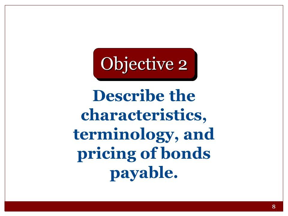 Objective 2 Describe the characteristics, terminology, and pricing of bonds payable.