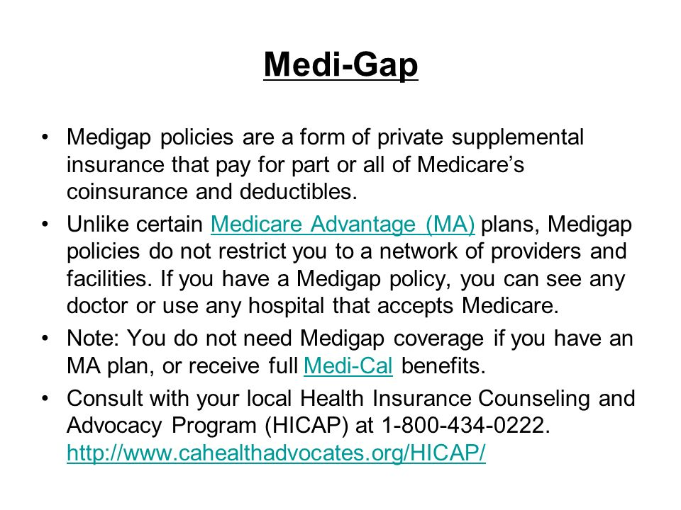 Medi-Gap Medigap policies are a form of private supplemental insurance that pay for part or all of Medicare's coinsurance and deductibles.