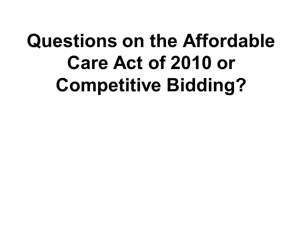 Questions on the Affordable Care Act of 2010 or Competitive Bidding