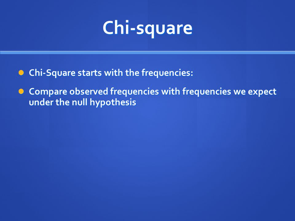 Chi-square Chi-Square starts with the frequencies: