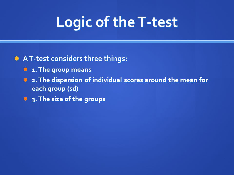Logic of the T-test A T-test considers three things: