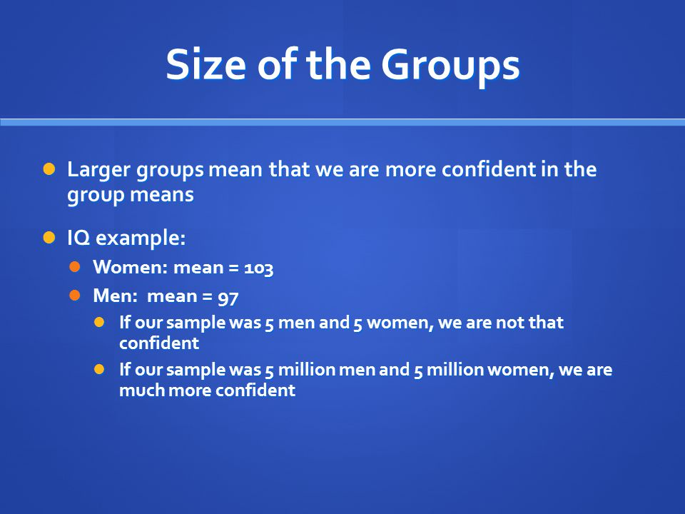 Size of the Groups Larger groups mean that we are more confident in the group means. IQ example: Women: mean = 103.
