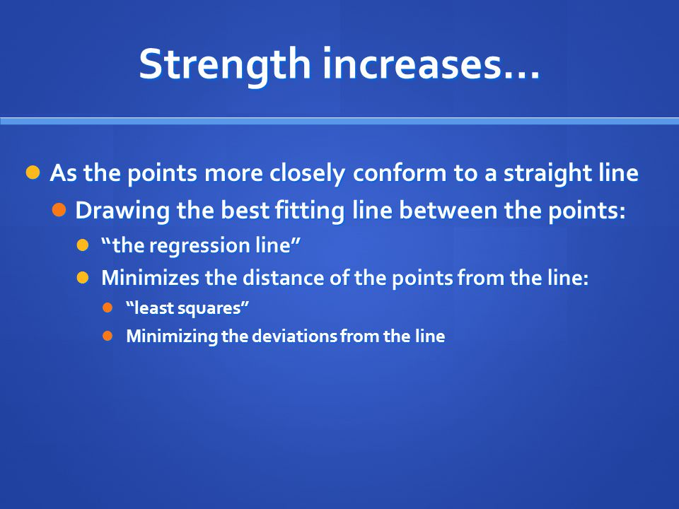 Strength increases… As the points more closely conform to a straight line. Drawing the best fitting line between the points: