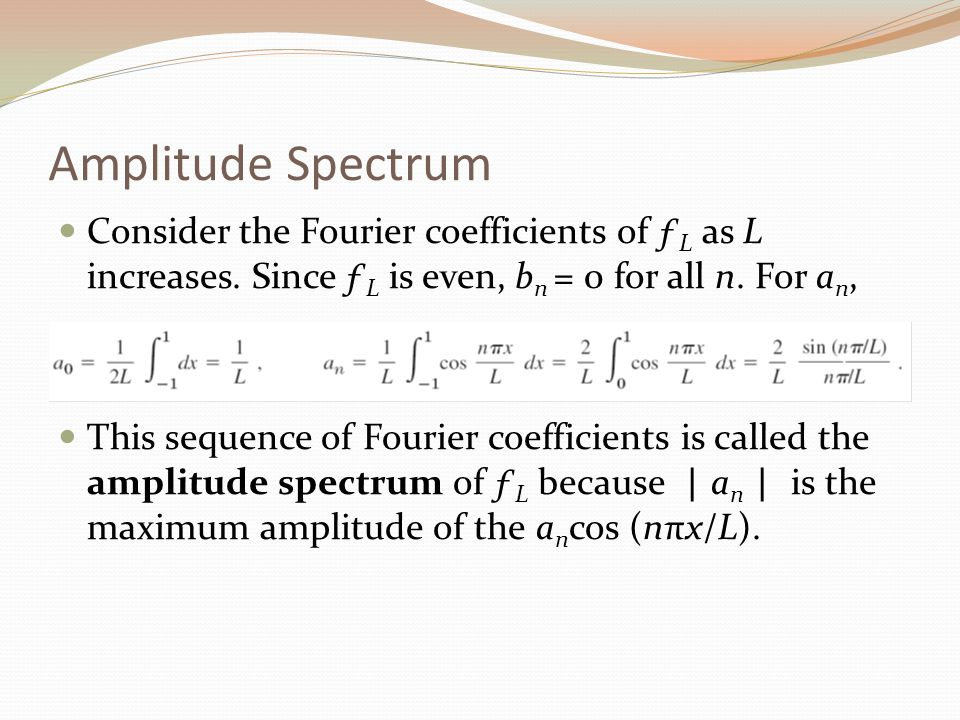 Amplitude Spectrum Consider the Fourier coefficients of ƒL as L increases. Since ƒL is even, bn = 0 for all n. For an,