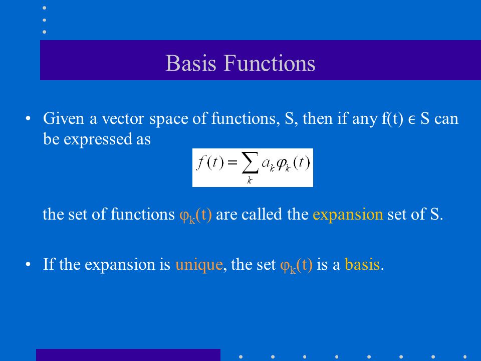 Basis Functions Given a vector space of functions, S, then if any f(t) ϵ S can be expressed as.