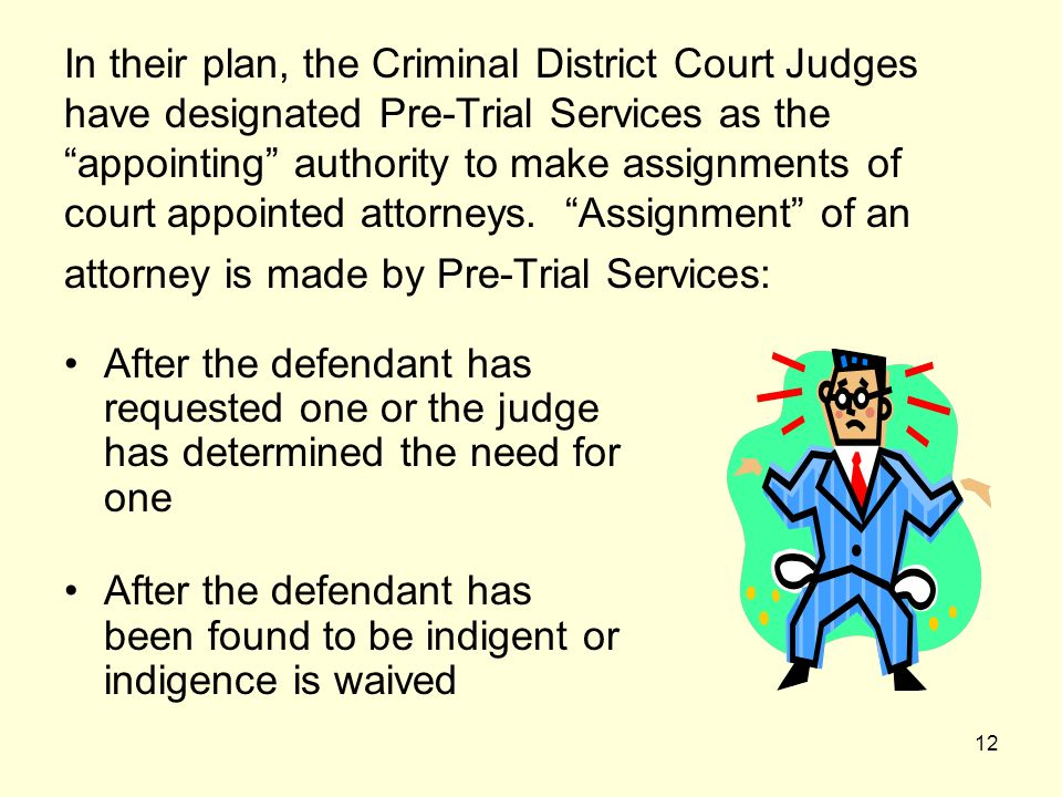 In their plan, the Criminal District Court Judges have designated Pre-Trial Services as the appointing authority to make assignments of court appointed attorneys. Assignment of an attorney is made by Pre-Trial Services: